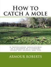 How to Catch a Mole : A Professional Molecatcher of a Quarter of a Century...