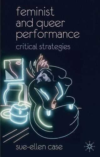 Very Good, Feminist and Queer Performance: Critical Strategies, Case, Sue-Ellen,