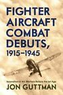 Fighter Aircraft Combat Debuts, 1914-1944: Innovation in Air Warfare Before the Jet Age by Jon Guttman (Hardback, 2014)