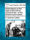 Observations on the Origin of the Trial by Council of War: Or the Present Court-Martial. by G Norman Lieber (Paperback / softback, 2010)