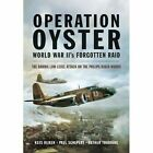 Operation Oyster: WW II's Forgotten Raid - The Daring Low Level Attack on the Philips Radio Works by Kees Rijken, Paul Schepers (Hardback, 2014)