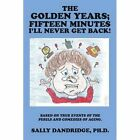 The Golden Years; Fifteen Minutes I'll Never Get Back!: Based on True Events of the Perils and Comedies of Aging. by Ph D Sally Dandridge (Paperback / softback, 2015)