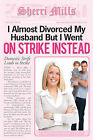 I Almost Divorced My Husband, But I Went on Strike Instead by Sherri Mills (Paperback / softback, 2011)