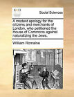 A Modest Apology for the Citizens and Merchants of London, Who Petitioned the House of Commons Against Naturalizing the Jews. by William Romaine (Paperback / softback, 2010)