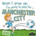When I Grow Up, I'm Going to Play for Manchester City by Gemma Cary (Hardback, 2015)