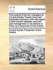 The Conduct of the Four Managers of Covent-Garden Theatre Freely and Impartially Examined, Both with Regard to Their Present Disputes, and Their Past Management. in an Address to Them, by a Frequenter of That Theatre. by Covent Garde Frequenter of That Theatre (Paperback / softback, 2010)