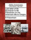 Last Letter of Mr. Buchanan to Mr. Pakenham on the American Title to Oregon. by R Pakenham (Paperback / softback, 2012)