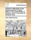 Desultory Reflections on the Political Aspects of Public Affairs in the United States of America. Part II. [Two Lines of Scripture Text] by John Ward Fenno (Paperback / softback, 2010)