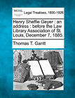 Henry Sheffie Geyer: An Address: Before the Law Library Association of St. Louis, December 7, 1885. by Thomas T Gantt (Paperback / softback, 2010)
