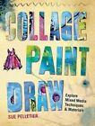 Collage, Paint, Draw: Explore Mixed Media Techniques and Materials by Sue Pelletier (Paperback, 2015)