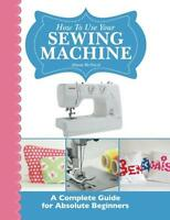 How To Use Your Sewing Machine: A Complete Guide For Absolute Beginners, New, Fr on sale