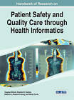 Handbook of Research on Patient Safety and Quality Care Through Health Informatics by Idea Group,U.S. (Hardback, 2014)