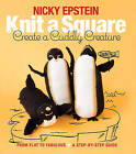 Knit a Square, Create a Cuddly Creature: From Flat to Fabulous - A Step-by-Step Guide by Nicky Epstein (Paperback, 2016)