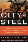City of Steel: How Pittsburgh Became the World's Steelmaking Capital During the Carnegie Era by Kenneth J. Kobus (Hardback, 2015)