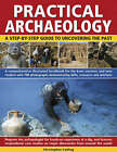 Practical Archaeology: A Step-by-Step Guide to Uncovering the Past - A Comprehensive Illustrated Handbook for the Keen Amateur and New Student with 700 Photographs Demonstrating Skills, Resources and Artefacts by Chris Catling (Hardback, 2009)