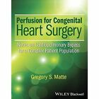 Perfusion for Congenital Heart Surgery: Notes on Cardiopulmonary Bypass for a Complex Patient Population by Gregory S. Matte (Hardback, 2015)