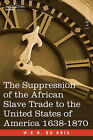 The Suppression of the African Slave Trade to the United States of America 1638-1870 by W E B Du Bois (Paperback / softback, 2007)