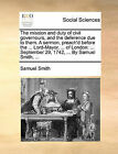 The Mission and Duty of Civil Governours, and the Deference Due to Them. a Sermon, Preach'd Before the ... Lord-Mayor, ... of London: September 29, 1742, ... by Samuel Smith, ... by Samuel Smith (Paperback / softback, 2010)