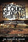 Radioactive Clouds of Death Over Utah: Downwinders' Fallout Cancer Epidemic Updated by Dr Daniel W Miles (Paperback / softback, 2013)
