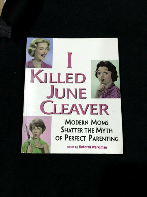 I Killed June Cleaver : Modern Moms Shatter the Myth of Perfect Parenting...