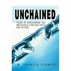 Unchained Tales of Overcoming The Impossible Through Faith and Action M. Franci
