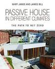 Passive House in Different Climates: The Path to Net Zero by Mary James, James Bill (Paperback, 2016)