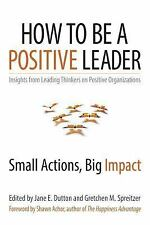 How to Be a Positive Leader : Small Actions, Big Impact by Jane E. Dutton and...