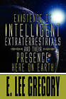 Existence of Intelligent Extraterrestrials and Their Presence Here on Earth by E Lee Gregory (Paperback / softback, 2009)
