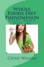 Whole Foods Diet Phenomenon : Plant Based Diet 101 by Cathy Wilson (2013,...