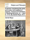 A Sermon Concerning the Ends, and Mode, and Subjects of Baptism. Preach'd at Chesham in Buckinghamshire, on ... April 9. 1713. by Daniel Mayo, M.A. by Daniel Mayo (Paperback / softback, 2010)