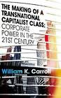 The Making of a Transnational Capitalist Class: Corporate Power in the Twenty-First Century by William K. Carroll (Paperback, 2010)