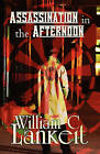 Assassination in the Afternoon by William C Lankeit (Paperback / softback, 2010)