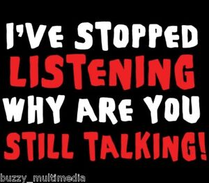 funny-t-shirt-I-039-ve-Stopped-Listening-Why-Are-You-Still-Talking-Shirt-Sm-5X