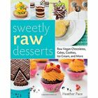 Sweetly Raw Desserts: Raw Vegan Chocolates, Cakes, Cookies, Ice Cream, and More by Heather Pace (Paperback)