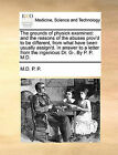 The Grounds of Physick Examined: And the Reasons of the Abuses Prov'd to Be Different, from What Have Been Usually Assign'd. in Answer to a Letter from the Ingenious Dr. G-. by P. P. M.D. by M D P P (Paperback / softback, 2010)
