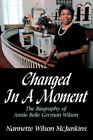 Changed in a Moment The Biography of Annie Belle German Wilson 9781434307408