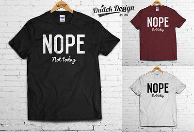 Funny Slogan dope top LADIES MENS Unisex T-shirt NOPE NOT TODAY T-shirt FASHION
