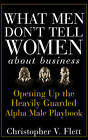 What Men Don't Tell Women About Business: Opening Up the Heavily Guarded Alpha Male Playbook by Christopher V. Flett (Hardback, 2007)