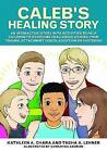 Caleb's Healing Story: An Interactive Story with Activities to Help Children to Overcome Challenges Arising from Trauma, Attachment Issues, Adoption or Fostering by Kathleen A. Chara, Tasha Lehner (Paperback, 2016)