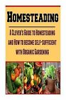 Homesteading: A Clever's Guide to Homesteading and How to Become Self-Sufficient with Organic Gardening: (Homesteading, Homesteading Essentials, Homesteading Books, Homesteading Gardening) by Feriha Oglo (Paperback / softback, 2014)