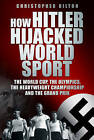 How Hitler Hijacked World Sport: The World Cup, the Olympics, the Heavyweight Championship and the Grand Prix by Christopher Hilton (Hardback, 2012)