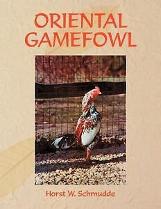 Oriental Gamefowl : A Guide for the Sportsman, Poultryman and Exhibitor of  Rare Poultry Species and Gamefowl of the World by Horst W  Schmudde (2005,