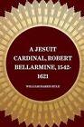 A Jesuit Cardinal, Robert Bellarmine, 1542-1621 by William Harris Rule (Paperback / softback, 2015)