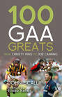 100 GAA Greats: From Christy Ring to Joe Canning by John Scally (Paperback, 2010)