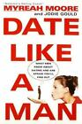 Date Like a Man : What Men Know about Dating and Are Afraid You'll Find Out by Jodie Gould and Myreah Moore (2001, Paperback)