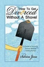 How to Get Divorced Without a Shovel : A Guide to Surviving Divorce Without...