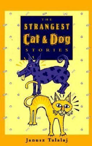 The Strangest Cat and Dog Stories by Janusz Talalaj