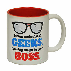 Never Make Fun Of Geeks Theyll Be Your
