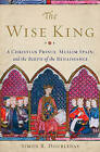 Wise King: A Christian Prince, Muslim Spain, and the Birth of the Renaissance by Simon R. Doubleday (Hardback, 2015)