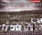 The Girls of Atomic City: The Untold Story of the Women Who Helped Win World War II by Denise Kiernan (CD-Audio, 2014)
